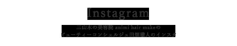 三山木の美容院「animi hair make」ビューティーコンシェルジュ田畑雅人|インスタグラム